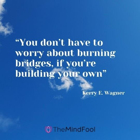 """You don't have to worry about burning bridges, if you're building your own"" – Kerry E. Wagner"