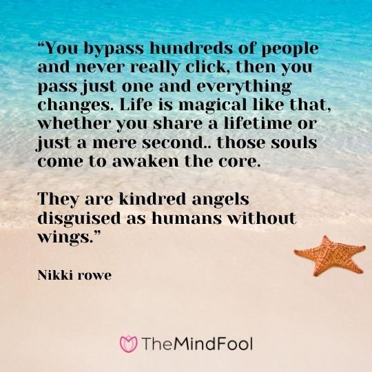 """You bypass hundreds of people and never really click, then you pass just one and everything changes. Life is magical like that, whether you share a lifetime or just a mere second.. those souls come to awaken the core.   They are kindred angels disguised as humans without wings."" ― Nikki rowe"