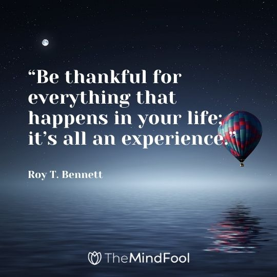 """Be thankful for everything that happens in your life; it's all an experience."" ― Roy T. Bennett"