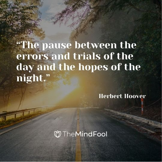"""The pause between the errors and trials of the day and the hopes of the night."" – Herbert Hoover"