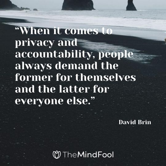 """When it comes to privacy and accountability, people always demand the former for themselves and the latter for everyone else."" – David Brin"