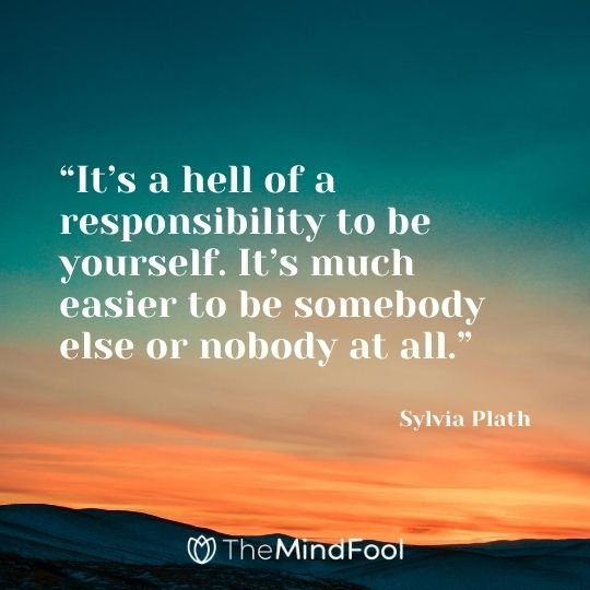 """""""It's a hell of a responsibility to be yourself. It's much easier to be somebody else or nobody at all."""" – Sylvia Plath"""