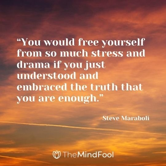 """""""You would free yourself from so much stress and drama if you just understood and embraced the truth that you are enough."""" – Steve Maraboli"""