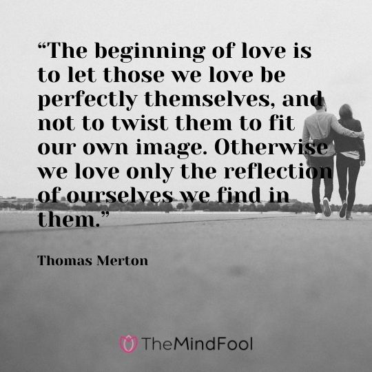 """""""The beginning of love is to let those we love be perfectly themselves, and not to twist them to fit our own image. Otherwise we love only the reflection of ourselves we find in them."""" — Thomas Merton"""