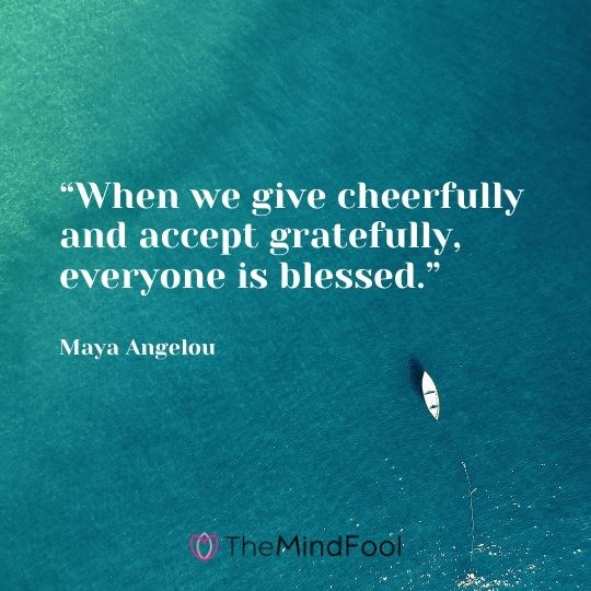 """When we give cheerfully and accept gratefully, everyone is blessed."" ― Maya Angelou"