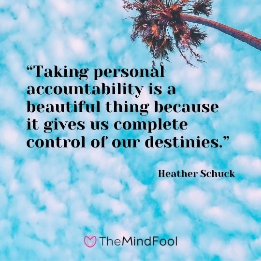 """Taking personal accountability is a beautiful thing because it gives us complete control of our destinies."" – Heather Schuck"