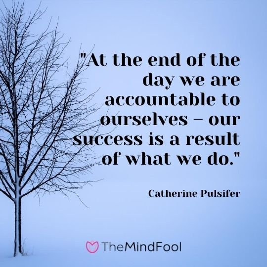 """At the end of the day we are accountable to ourselves – our success is a result of what we do."" – Catherine Pulsifer"