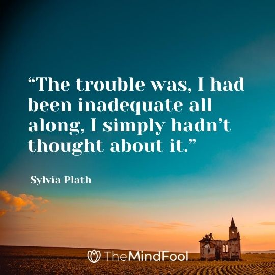"""""""The trouble was, I had been inadequate all along, I simply hadn't thought about it."""" – Sylvia Plath"""