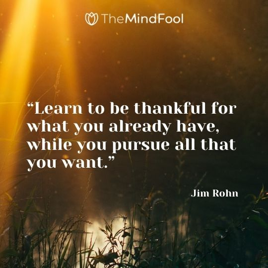 """Learn to be thankful for what you already have, while you pursue all that you want."" — Jim Rohn"