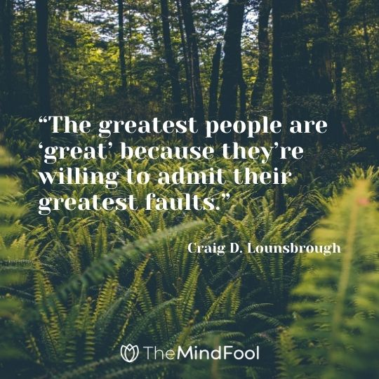 """The greatest people are 'great' because they're willing to admit their greatest faults."" – Craig D. Lounsbrough"