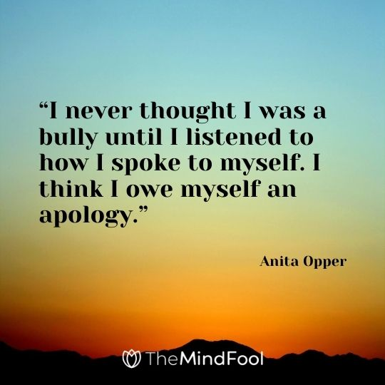 """""""I never thought I was a bully until I listened to how I spoke to myself. I think I owe myself an apology."""" – Anita Opper"""