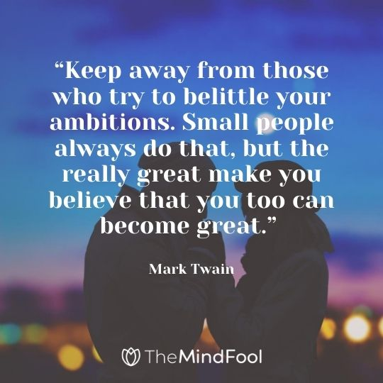 """""""Keep away from those who try to belittle your ambitions. Small people always do that, but the really great make you believe that you too can become great."""" — Mark Twain"""