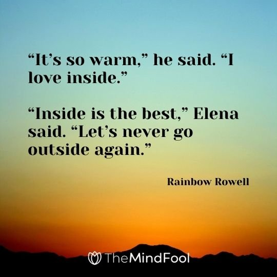 """It's so warm,"" he said. ""I love inside."" ""Inside is the best,"" Elena said. ""Let's never go outside again."" ― Rainbow Rowell"