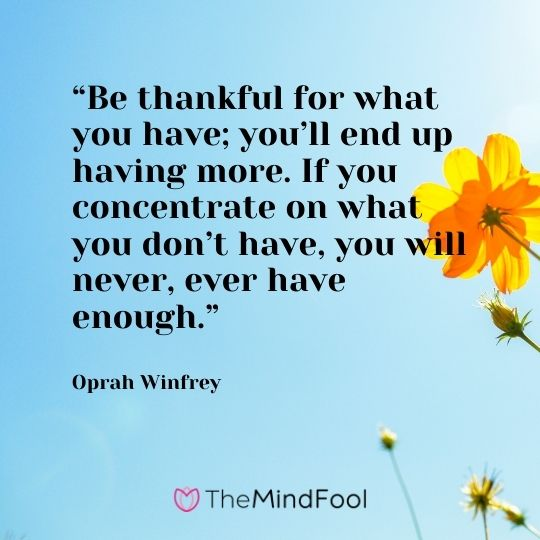 """Be thankful for what you have; you'll end up having more. If you concentrate on what you don't have, you will never, ever have enough."" — Oprah Winfrey"