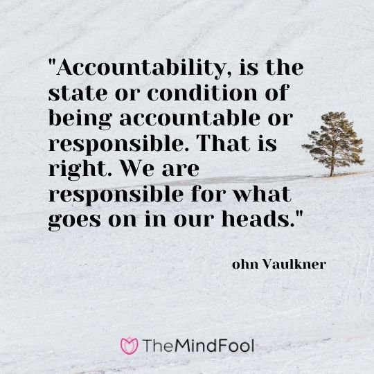"""Accountability, is the state or condition of being accountable or responsible. That is right. We are responsible for what goes on in our heads."" – ohn Vaulkner"