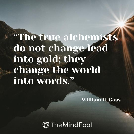 """The true alchemists do not change lead into gold; they change the world into words."" – William H. Gass"