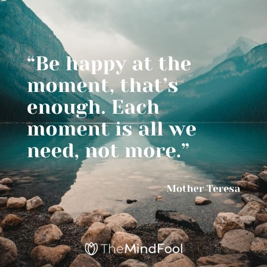 """Be happy at the moment, that's enough. Each moment is all we need, not more."" – Mother Teresa"