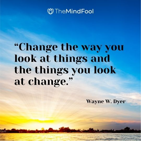 """Change the way you look at things and the things you look at change."" ― Wayne W. Dyer"