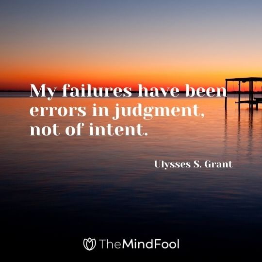 My failures have been errors in judgment, not of intent. – Ulysses S. Grant
