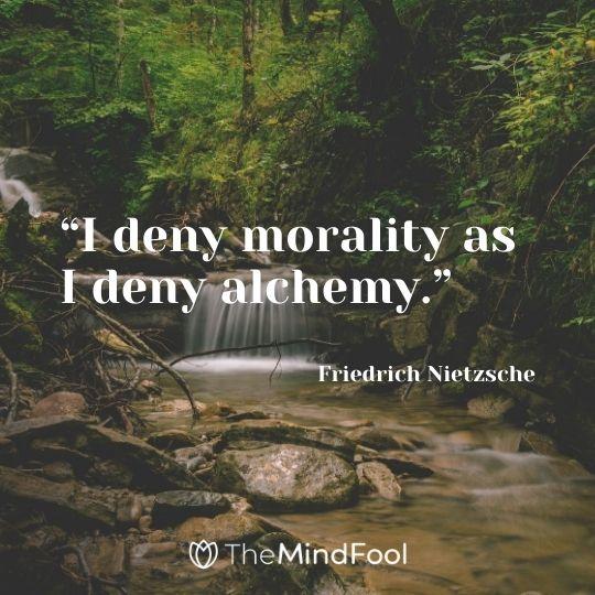"""""""I deny morality as I deny alchemy."""" – Friedrich Nietzsche"""