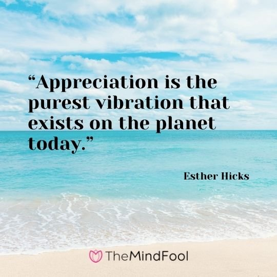 """Appreciation is the purest vibration that exists on the planet today."" – Esther Hicks"