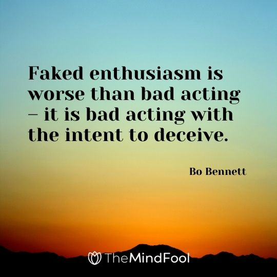 Faked enthusiasm is worse than bad acting – it is bad acting with the intent to deceive. – Bo Bennett