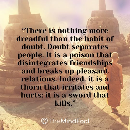 """There is nothing more dreadful than the habit of doubt. Doubt separates people. It is a poison that disintegrates friendships and breaks up pleasant relations. Indeed. it is a thorn that irritates and hurts; it is a sword that kills."""