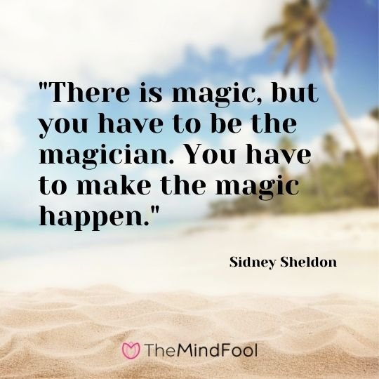 There is magic, but you have to be the magician. You have to make the magic happen.  – Sidney Sheldon