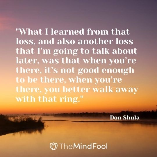 """What I learned from that loss, and also another loss that I'm going to talk about later, was that when you're there, it's not good enough to be there, when you're there, you better walk away with that ring."" – Don Shula"