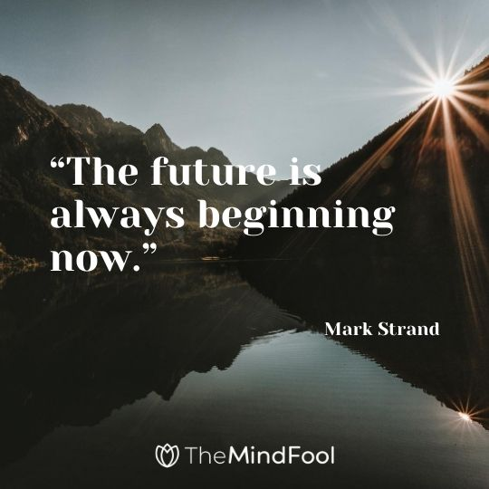"""The future is always beginning now."" – Mark Strand"