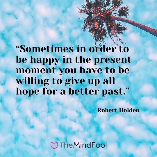 """Sometimes in order to be happy in the present moment you have to be willing to give up all hope for a better past.""  ― Robert Holden"