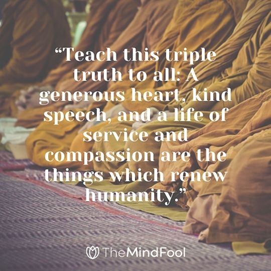 """Teach this triple truth to all: A generous heart, kind speech, and a life of service and compassion are the things which renew humanity."""