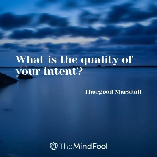 What is the quality of your intent? – Thurgood Marshall