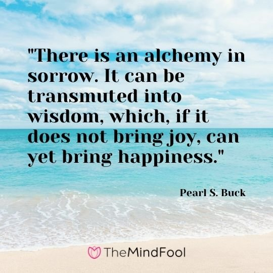 """There is an alchemy in sorrow. It can be transmuted into wisdom, which, if it does not bring joy, can yet bring happiness."" – Pearl S. Buck"