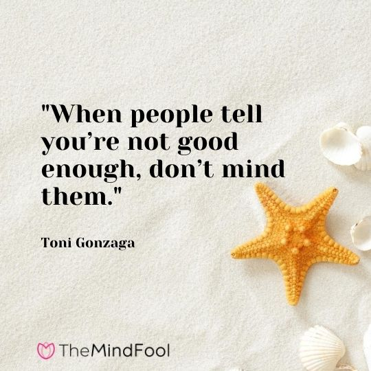 """When people tell you're not good enough, don't mind them."" – Toni Gonzaga"