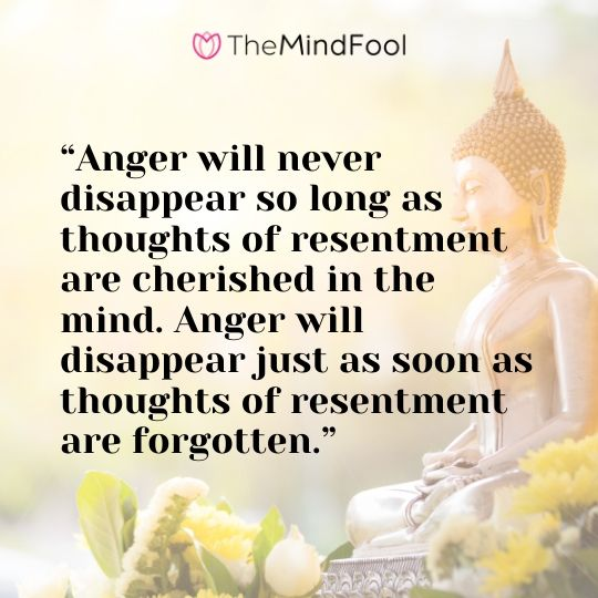 """Anger will never disappear so long as thoughts of resentment are cherished in the mind. Anger will disappear just as soon as thoughts of resentment are forgotten."""