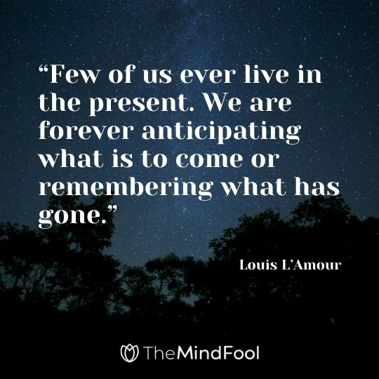 """Few of us ever live in the present. We are forever anticipating what is to come or remembering what has gone."" – Louis L'Amour"