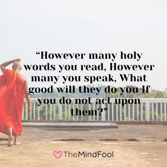 """However many holy words you read, However many you speak, What good will they do you If you do not act upon them?"""