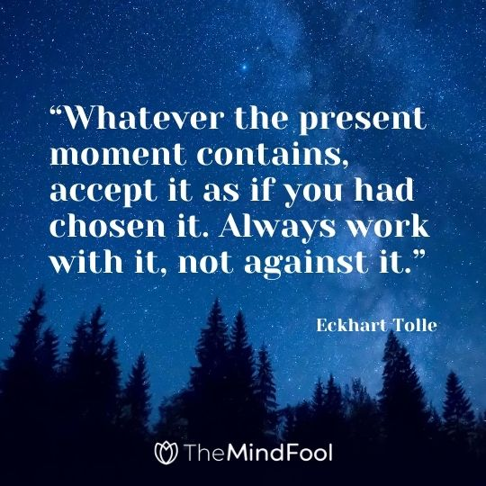 """Whatever the present moment contains, accept it as if you had chosen it. Always work with it, not against it."" – Eckhart Tolle"