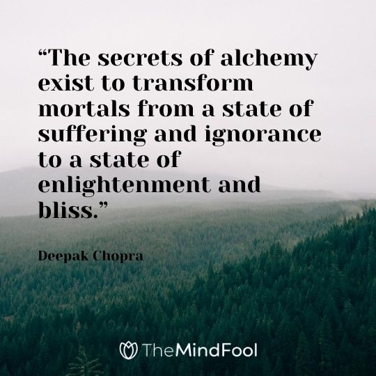 """The secrets of alchemy exist to transform mortals from a state of suffering and ignorance to a state of enlightenment and bliss."" ― Deepak Chopra"
