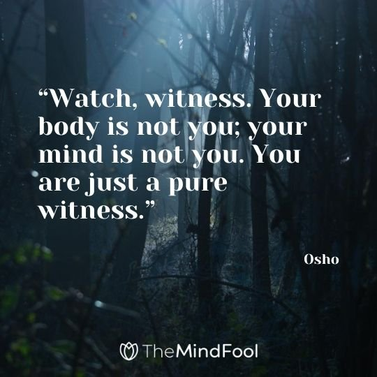 """Watch, witness. Your body is not you; your mind is not you. You are just a pure witness."" – Osho"
