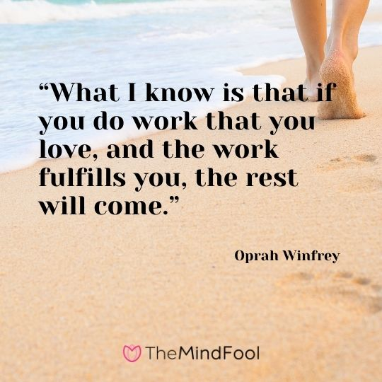 """What I know is that if you do work that you love, and the work fulfills you, the rest will come."" ― Oprah Winfrey"