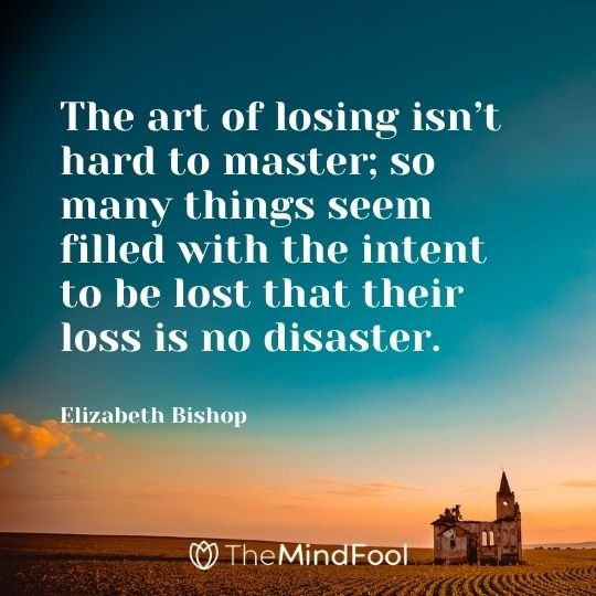 The art of losing isn't hard to master; so many things seem filled with the intent to be lost that their loss is no disaster. – Elizabeth Bishop