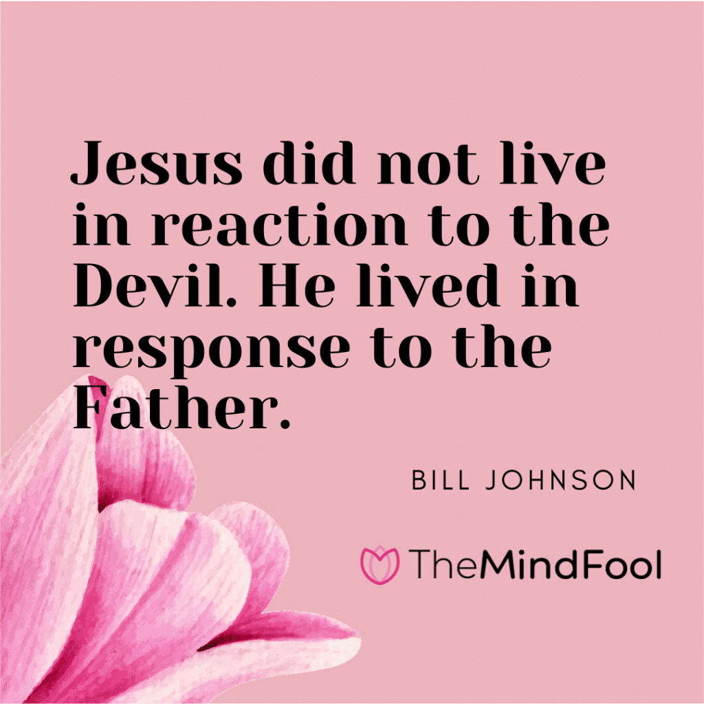 Jesus did not live in reaction to the Devil. He lived in response to the Father