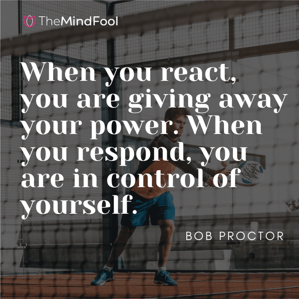 When you react, you are giving away your power. When you respond, you are in control of yourself
