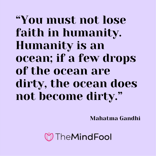 """You must not lose faith in humanity. Humanity is an ocean; if a few drops of the ocean are dirty, the ocean does not become dirty."" - Mahatma Gandhi"