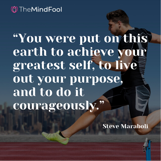 """You were put on this earth to achieve your greatest self, to live out your purpose, and to do it courageously.""  - Steve Maraboli"