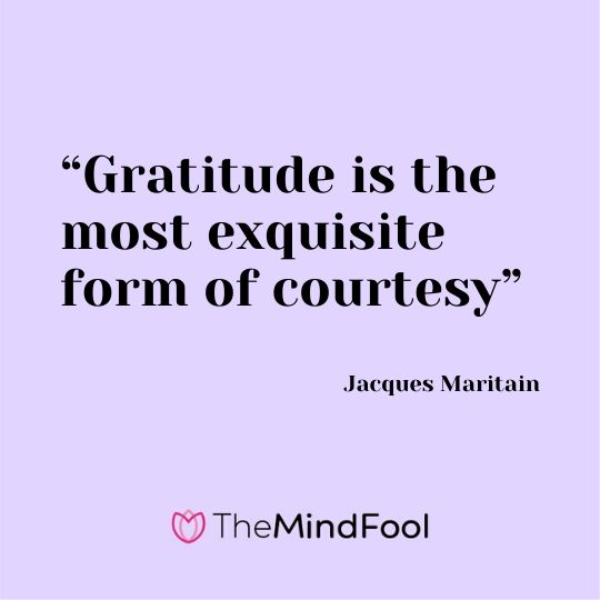 """Gratitude is the most exquisite form of courtesy"" - Jacques Maritain"