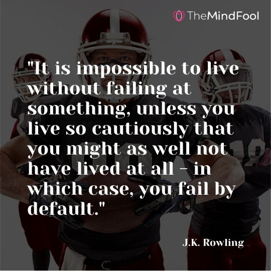"""It is impossible to live without failing at something, unless you live so cautiously that you might as well not have lived at all - in which case, you fail by default."" - J.K. Rowling"
