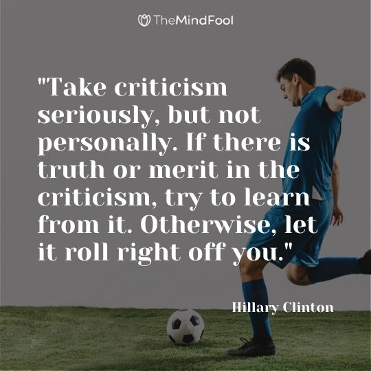 """Take criticism seriously, but not personally. If there is truth or merit in the criticism, try to learn from it. Otherwise, let it roll right off you."" - Hillary Clinton"